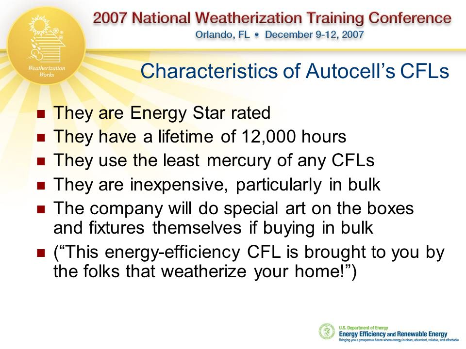 Characteristics of Autocell's CFLs They are Energy Star rated They have a lifetime of 12,000 hours They use the least mercury of any CFLs They are inexpensive, particularly in bulk The company will do special art on the boxes and fixtures themselves if buying in bulk ( This energy-efficiency CFL is brought to you by the folks that weatherize your home! )