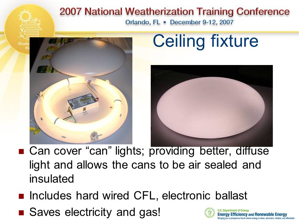 Ceiling fixture Can cover can lights; providing better, diffuse light and allows the cans to be air sealed and insulated Includes hard wired CFL, electronic ballast Saves electricity and gas!