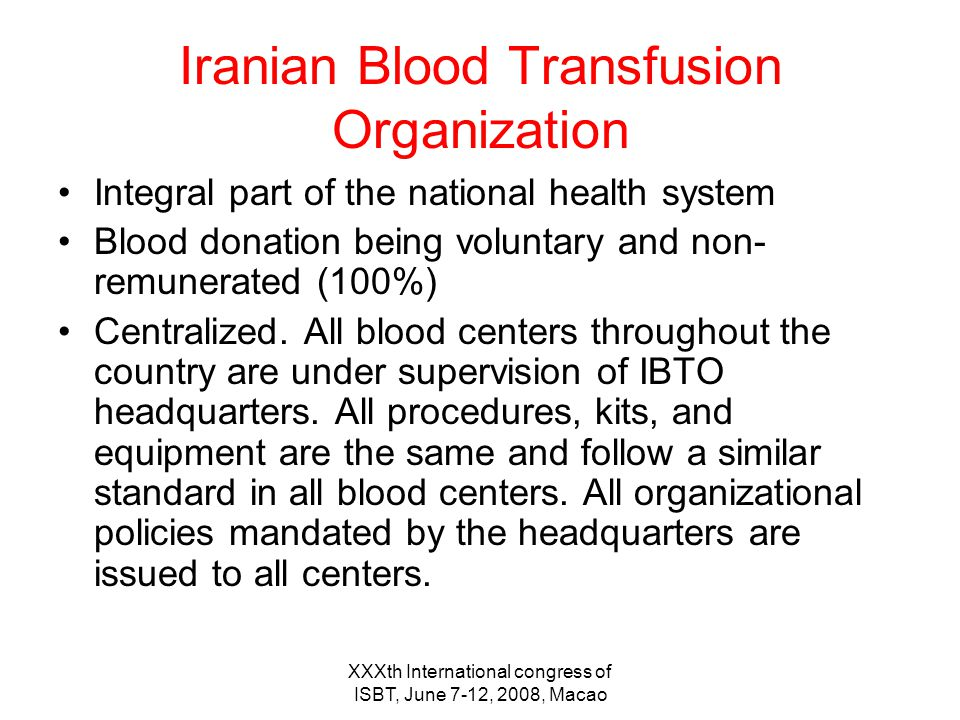 Iranian Blood Transfusion Organization Integral part of the national health system Blood donation being voluntary and non- remunerated (100%) Centralized.