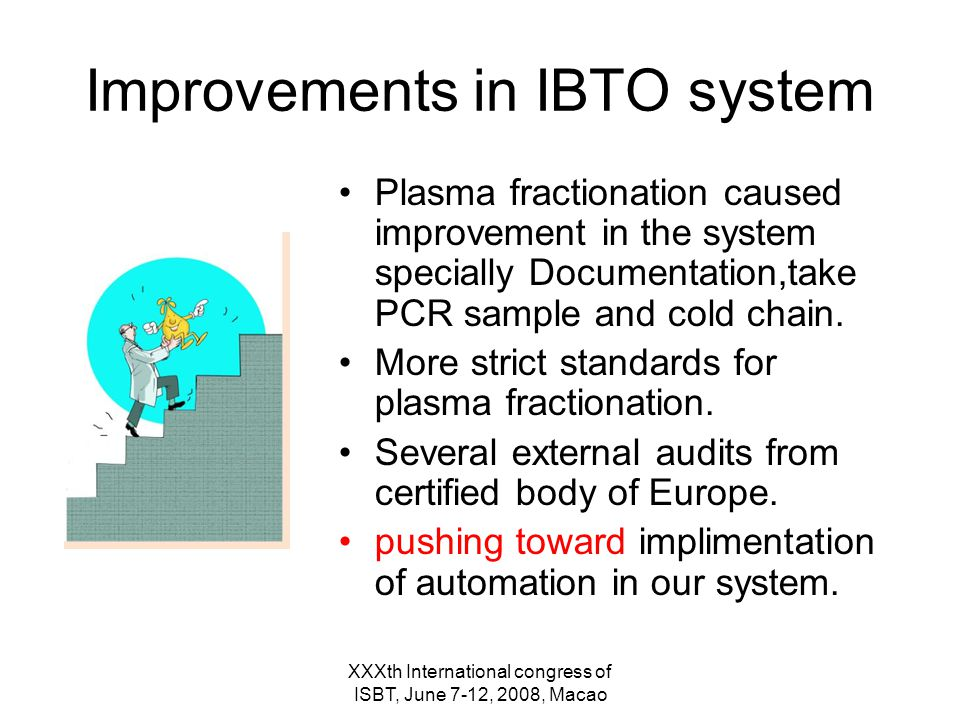 XXXth International congress of ISBT, June 7-12, 2008, Macao Improvements in IBTO system Plasma fractionation caused improvement in the system specially Documentation,take PCR sample and cold chain.