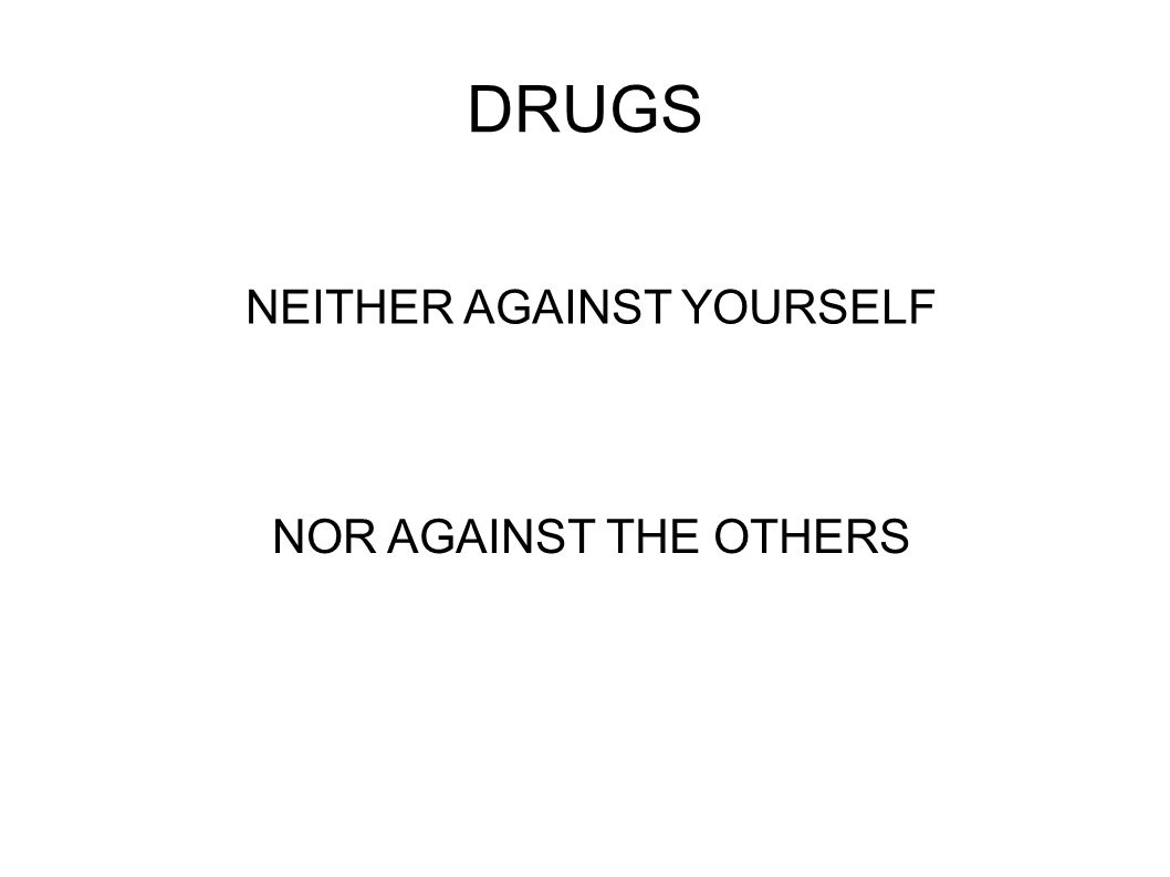 DRUGS NEITHER AGAINST YOURSELF NOR AGAINST THE OTHERS