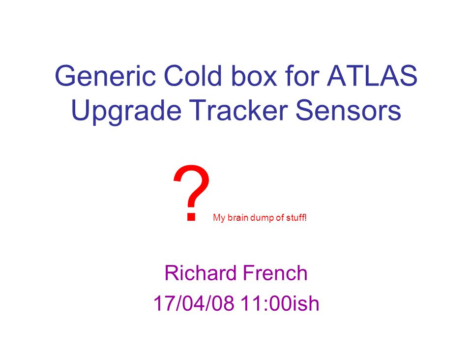 Generic Cold box for ATLAS Upgrade Tracker Sensors Richard French 17/04/08 11:00ish ? My brain dump of stuff!