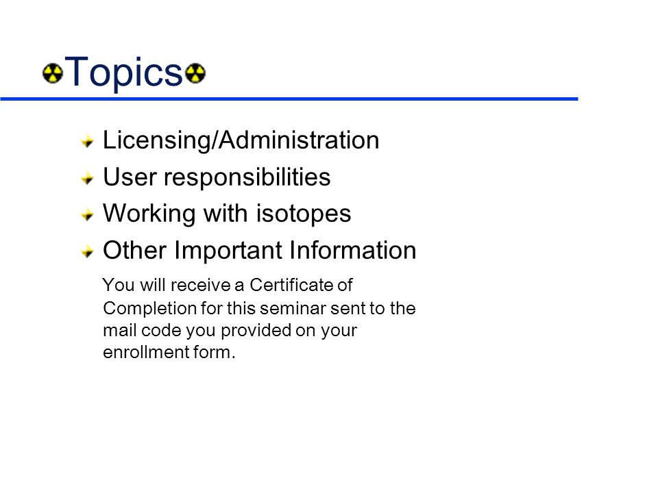 Topics Licensing/Administration User responsibilities Working with isotopes Other Important Information You will receive a Certificate of Completion for this seminar sent to the mail code you provided on your enrollment form.