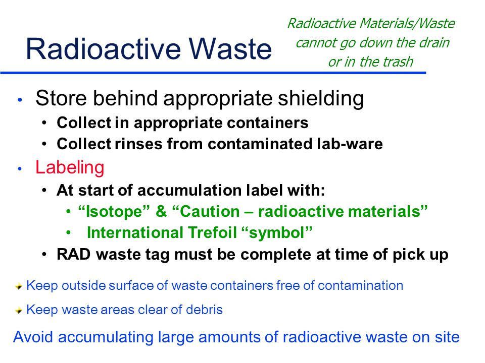 Radioactive Waste Store behind appropriate shielding Collect in appropriate containers Collect rinses from contaminated lab-ware Labeling At start of accumulation label with: Isotope & Caution – radioactive materials International Trefoil symbol RAD waste tag must be complete at time of pick up Radioactive Materials/Waste cannot go down the drain or in the trash Keep outside surface of waste containers free of contamination Keep waste areas clear of debris Avoid accumulating large amounts of radioactive waste on site