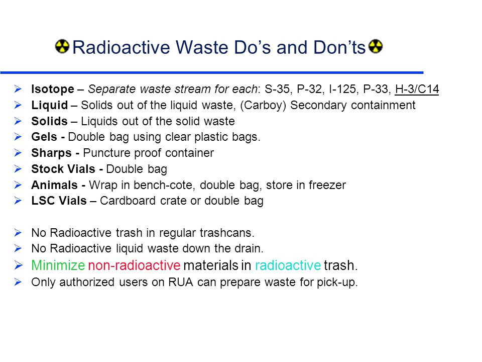 Radioactive Waste Do's and Don'ts  Isotope – Separate waste stream for each: S-35, P-32, I-125, P-33, H-3/C14  Liquid – Solids out of the liquid waste, (Carboy) Secondary containment  Solids – Liquids out of the solid waste  Gels - Double bag using clear plastic bags.