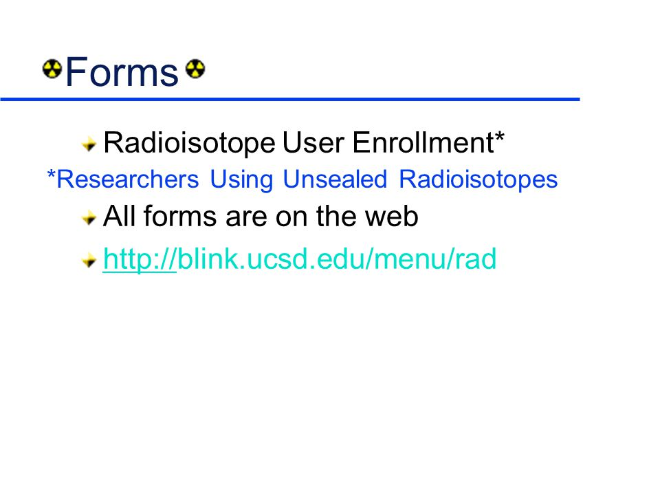 Forms Radioisotope User Enrollment* All forms are on the web http://http://blink.ucsd.edu/menu/rad *Researchers Using Unsealed Radioisotopes