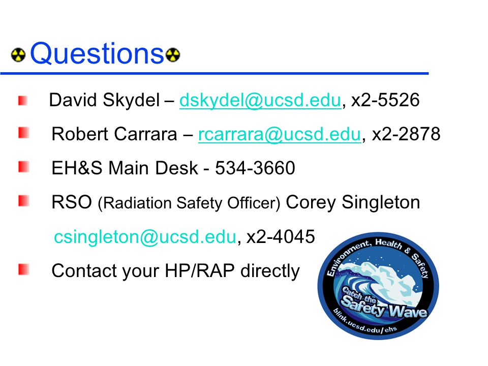 Questions David Skydel – dskydel@ucsd.edu, x2-5526dskydel@ucsd.edu Robert Carrara – rcarrara@ucsd.edu, x2-2878rcarrara@ucsd.edu EH&S Main Desk - 534-3660 RSO (Radiation Safety Officer) Corey Singleton csingleton@ucsd.edu, x2-4045 Contact your HP/RAP directly