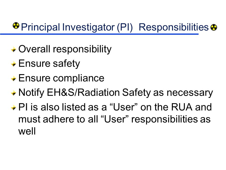 Principal Investigator (PI) Responsibilities Overall responsibility Ensure safety Ensure compliance Notify EH&S/Radiation Safety as necessary PI is also listed as a User on the RUA and must adhere to all User responsibilities as well