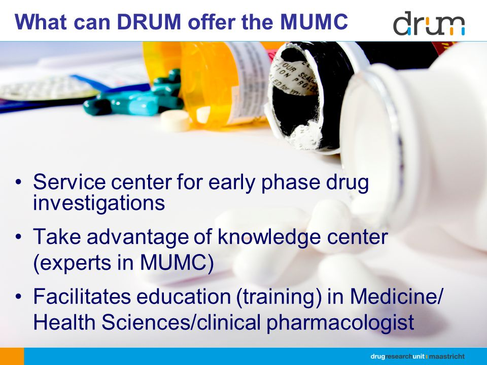 What can DRUM offer the MUMC Service center for early phase drug investigations Take advantage of knowledge center (experts in MUMC) Facilitates education (training) in Medicine/ Health Sciences/clinical pharmacologist