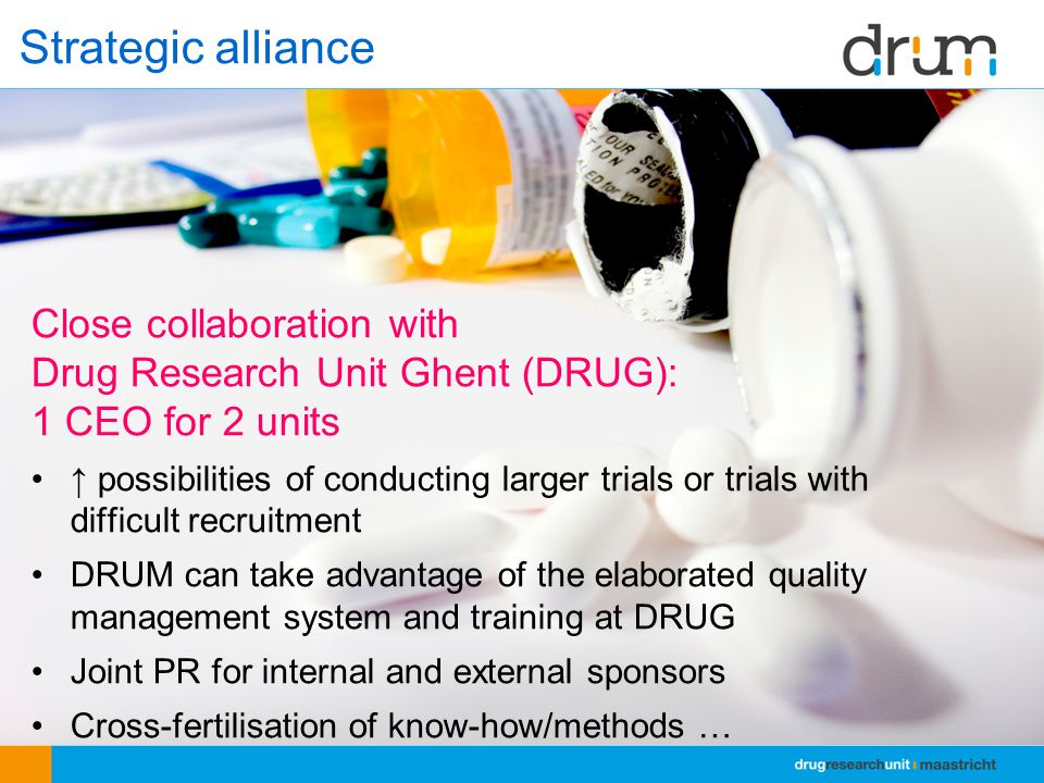 Close collaboration with Drug Research Unit Ghent (DRUG): 1 CEO for 2 units ↑ possibilities of conducting larger trials or trials with difficult recruitment DRUM can take advantage of the elaborated quality management system and training at DRUG Joint PR for internal and external sponsors Cross-fertilisation of know-how/methods … Strategic alliance