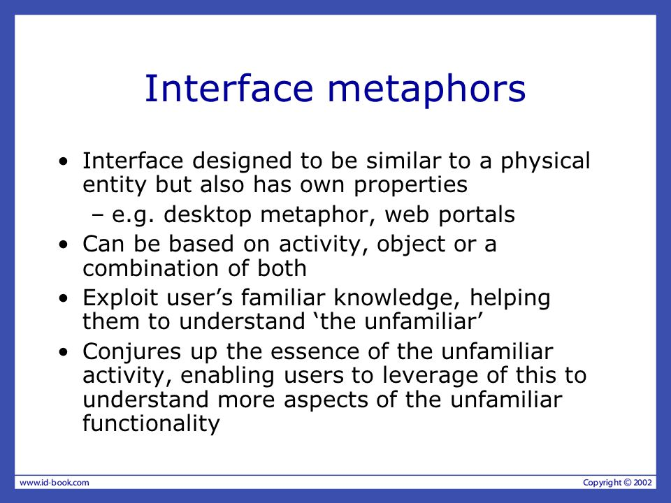 Interface metaphors Interface designed to be similar to a physical entity but also has own properties –e.g.