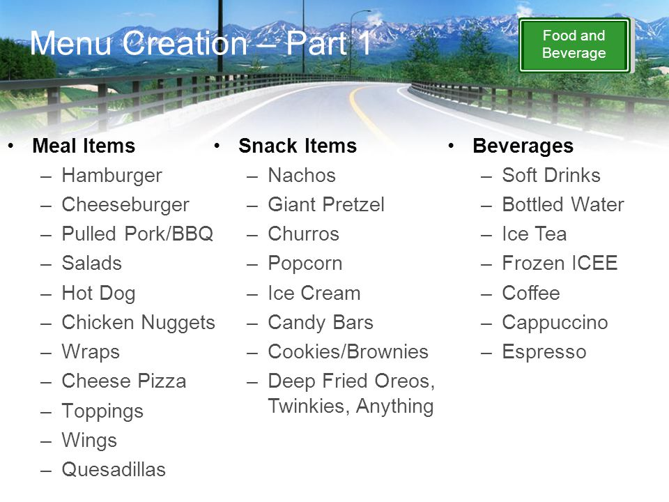 Food and Beverage Menu Creation – Part 1 Meal Items –Hamburger –Cheeseburger –Pulled Pork/BBQ –Salads –Hot Dog –Chicken Nuggets –Wraps –Cheese Pizza –Toppings –Wings –Quesadillas Snack Items –Nachos –Giant Pretzel –Churros –Popcorn –Ice Cream –Candy Bars –Cookies/Brownies –Deep Fried Oreos, Twinkies, Anything Beverages –Soft Drinks –Bottled Water –Ice Tea –Frozen ICEE –Coffee –Cappuccino –Espresso