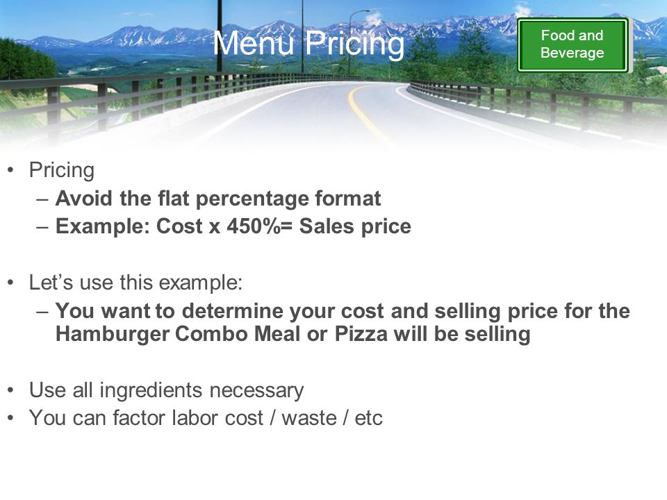 Food and Beverage Menu Pricing Pricing –Avoid the flat percentage format –Example: Cost x 450%= Sales price Let's use this example: –You want to deter