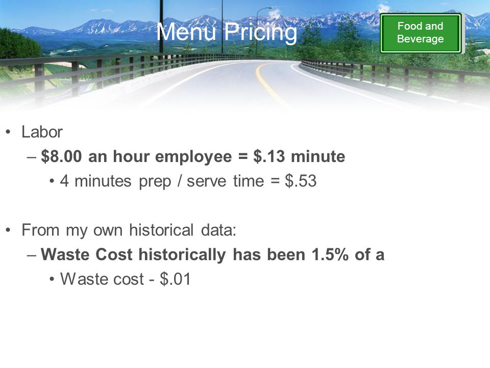 Food and Beverage Menu Pricing Labor –$8.00 an hour employee = $.13 minute 4 minutes prep / serve time = $.53 From my own historical data: –Waste Cost historically has been 1.5% of a Waste cost - $.01