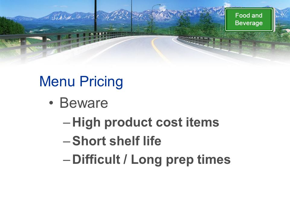 Food and Beverage Menu Pricing Beware –High product cost items –Short shelf life –Difficult / Long prep times