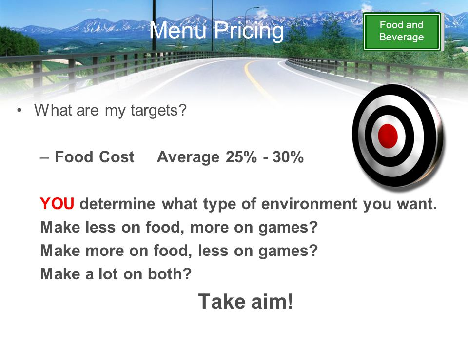 Food and Beverage Menu Pricing What are my targets? –Food CostAverage 25% - 30% YOU determine what type of environment you want. Make less on food, mo