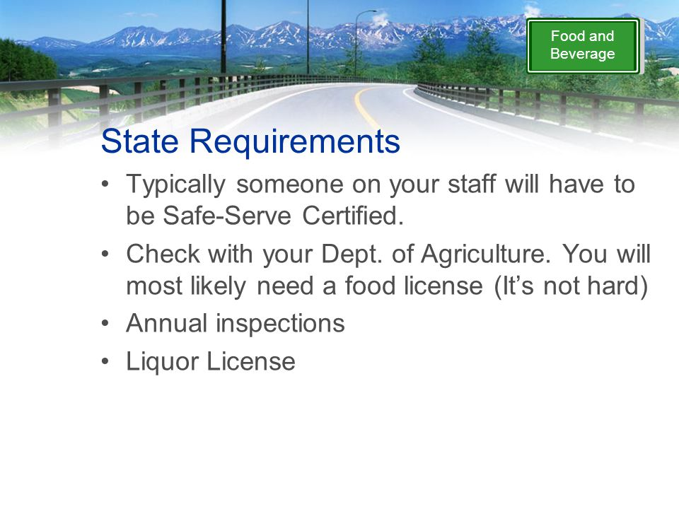 Food and Beverage State Requirements Typically someone on your staff will have to be Safe-Serve Certified.