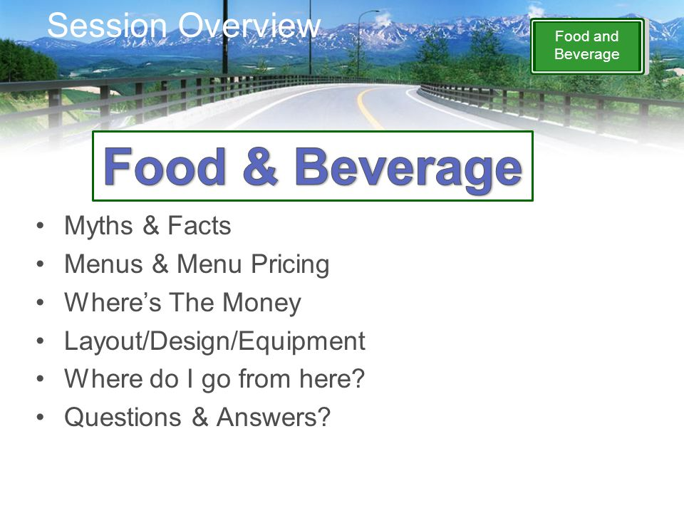 Food and Beverage Session Overview Myths & Facts Menus & Menu Pricing Where's The Money Layout/Design/Equipment Where do I go from here? Questions & A