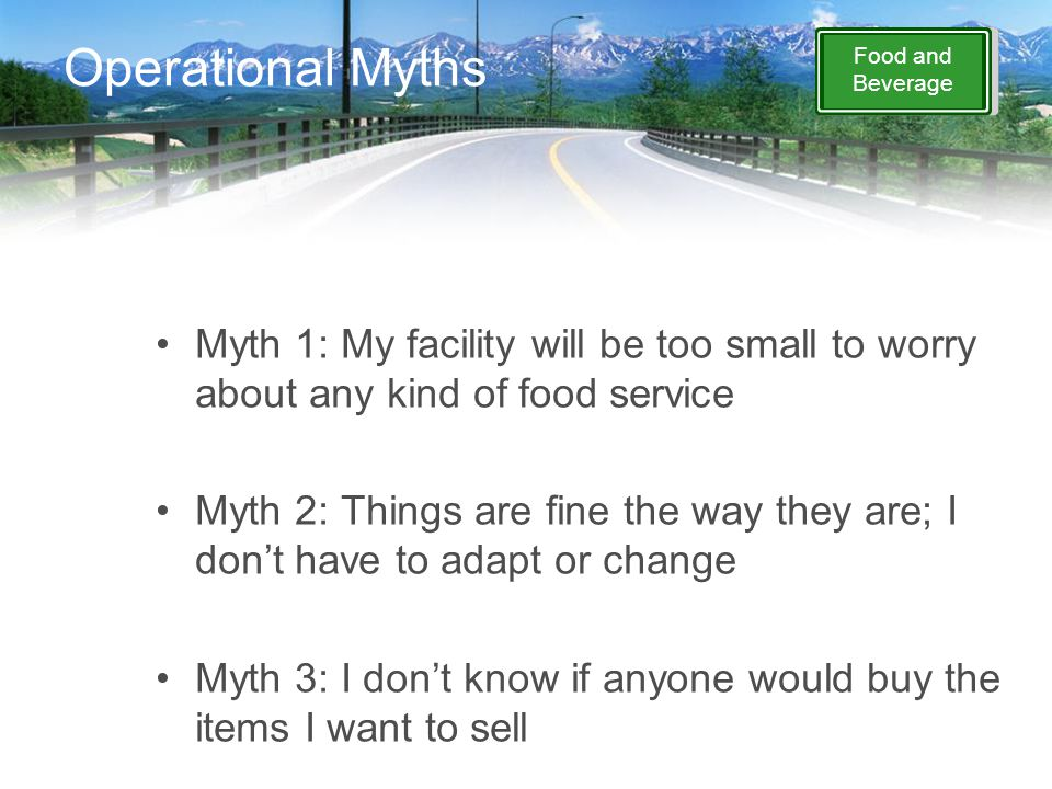 Food and Beverage Operational Myths Myth 1: My facility will be too small to worry about any kind of food service Myth 2: Things are fine the way they