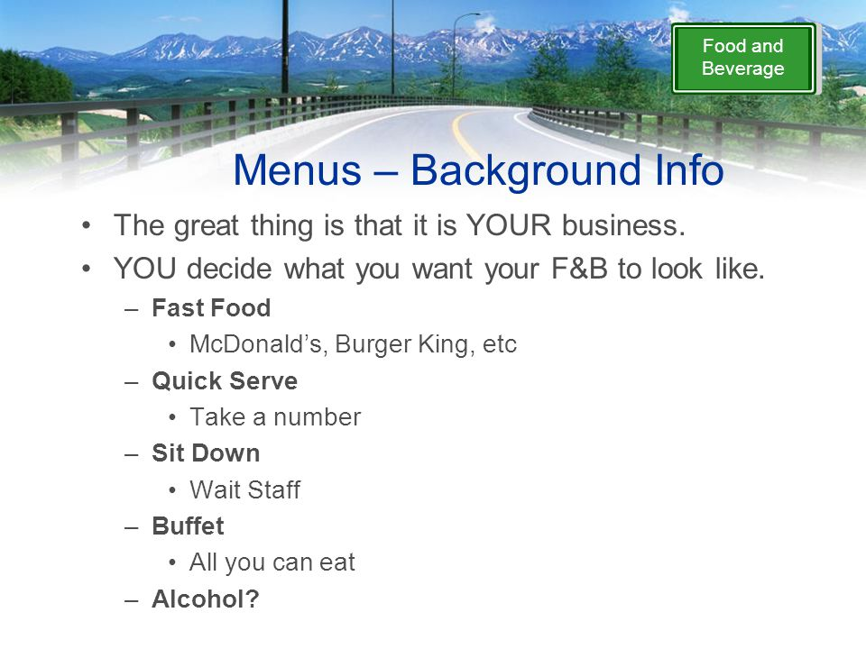 Food and Beverage Menus – Background Info The great thing is that it is YOUR business. YOU decide what you want your F&B to look like. –Fast Food McDo