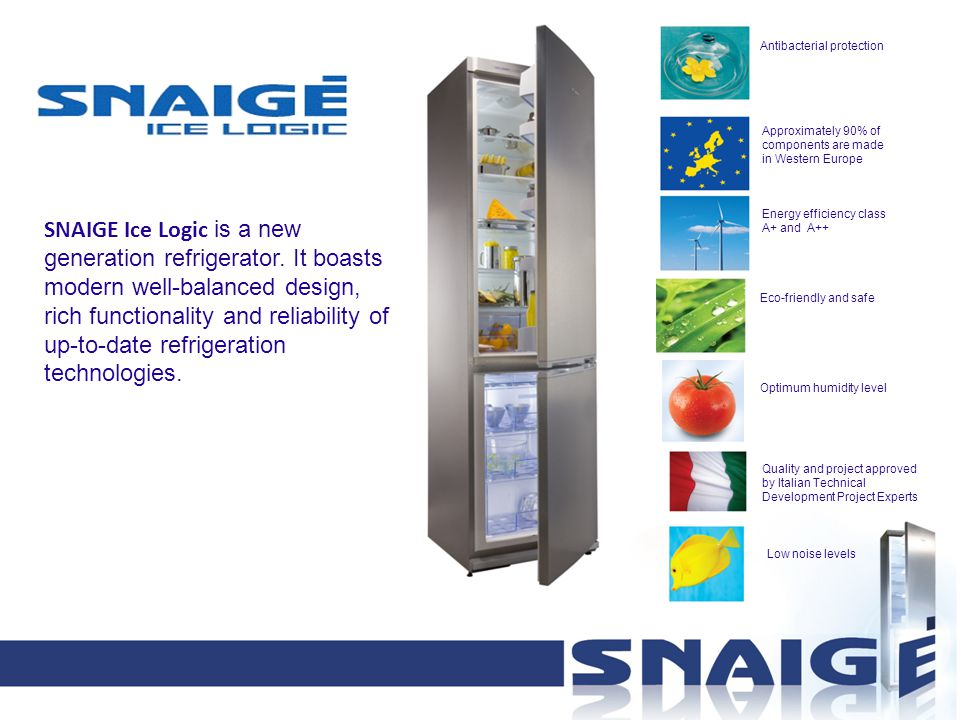Approximately 90% of components are made in Western Europe Antibacterial protection Quality and project approved by Italian Technical Development Project Experts Energy efficiency class A+ and A++ Eco-friendly and safe Optimum humidity level SNAIGE Ice Logic is a new generation refrigerator.