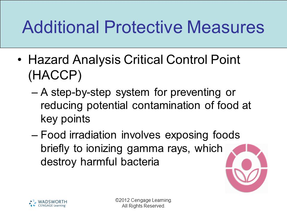 ©2012 Cengage Learning. All Rights Reserved. Additional Protective Measures Hazard Analysis Critical Control Point (HACCP) –A step-by-step system for