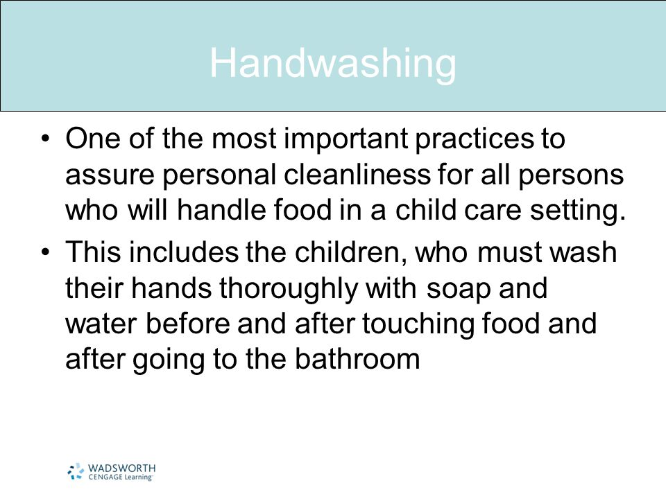 Handwashing One of the most important practices to assure personal cleanliness for all persons who will handle food in a child care setting. This incl
