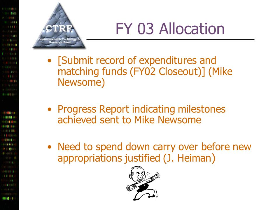 FY 03 Allocation [Submit record of expenditures and matching funds (FY02 Closeout)] (Mike Newsome) Progress Report indicating milestones achieved sent to Mike Newsome Need to spend down carry over before new appropriations justified (J.