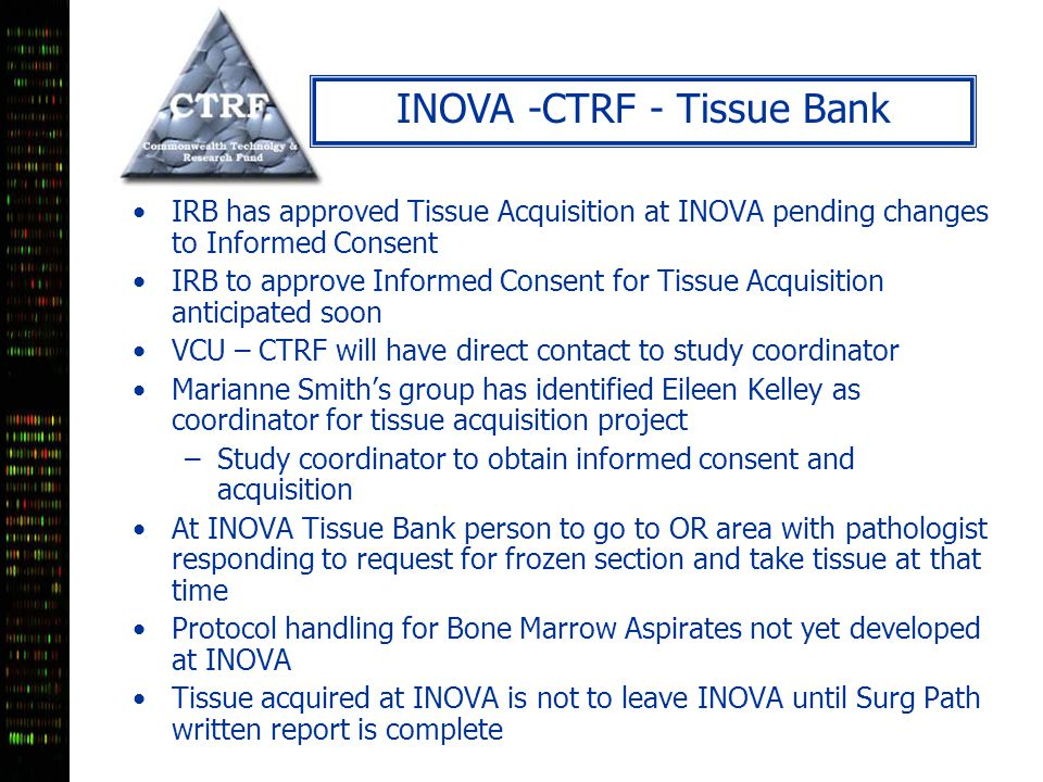 INOVA -CTRF - Tissue Bank IRB has approved Tissue Acquisition at INOVA pending changes to Informed Consent IRB to approve Informed Consent for Tissue Acquisition anticipated soon VCU – CTRF will have direct contact to study coordinator Marianne Smith's group has identified Eileen Kelley as coordinator for tissue acquisition project –Study coordinator to obtain informed consent and acquisition At INOVA Tissue Bank person to go to OR area with pathologist responding to request for frozen section and take tissue at that time Protocol handling for Bone Marrow Aspirates not yet developed at INOVA Tissue acquired at INOVA is not to leave INOVA until Surg Path written report is complete