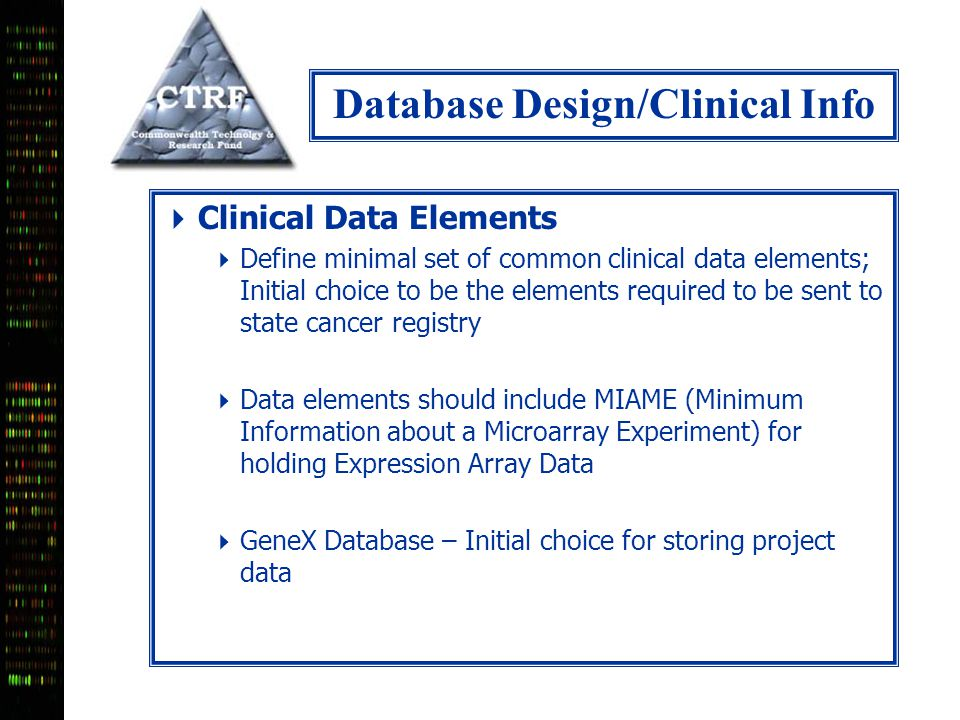 Database Design/Clinical Info  Clinical Data Elements  Define minimal set of common clinical data elements; Initial choice to be the elements required to be sent to state cancer registry  Data elements should include MIAME (Minimum Information about a Microarray Experiment) for holding Expression Array Data  GeneX Database – Initial choice for storing project data
