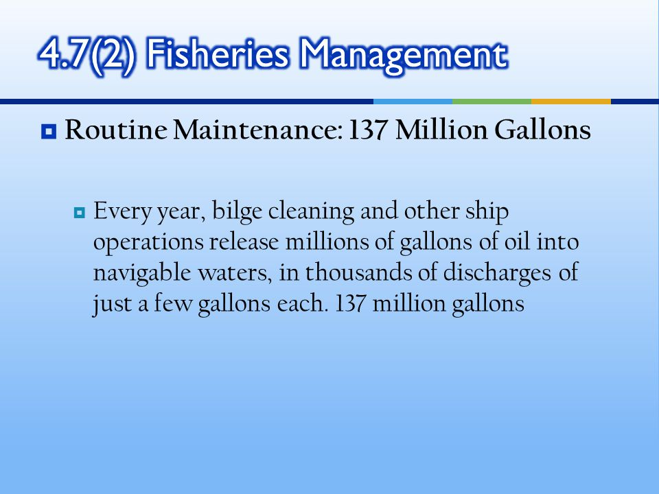  Routine Maintenance: 137 Million Gallons  Every year, bilge cleaning and other ship operations release millions of gallons of oil into navigable waters, in thousands of discharges of just a few gallons each.