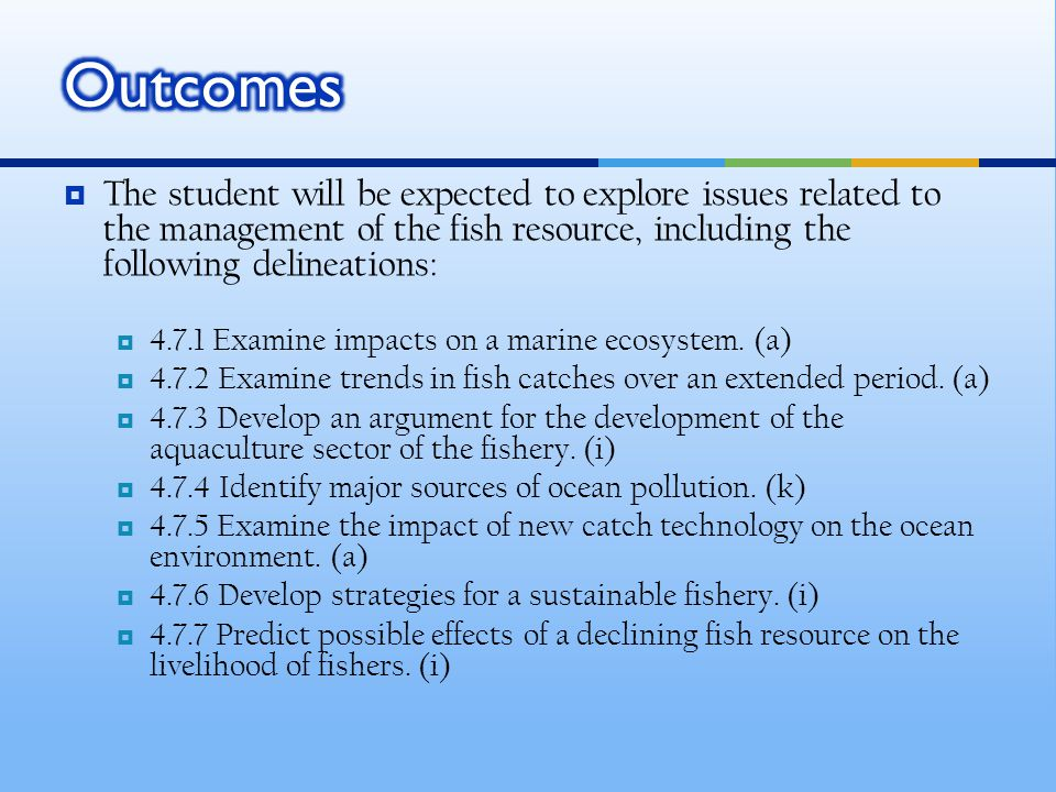  The student will be expected to explore issues related to the management of the fish resource, including the following delineations:  4.7.1 Examine impacts on a marine ecosystem.