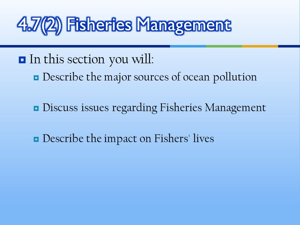  In this section you will:  Describe the major sources of ocean pollution  Discuss issues regarding Fisheries Management  Describe the impact on Fishers lives