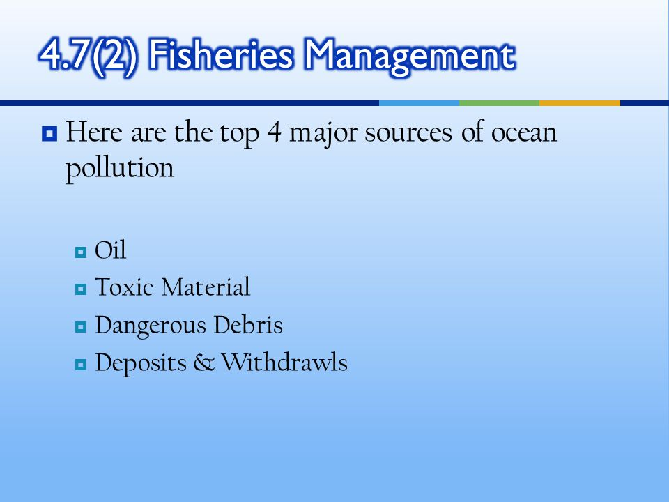  Here are the top 4 major sources of ocean pollution  Oil  Toxic Material  Dangerous Debris  Deposits & Withdrawls