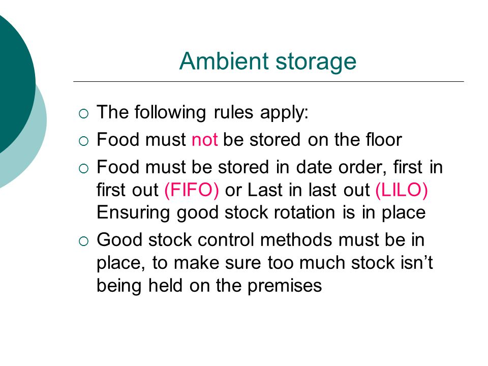 Ambient storage  The following rules apply:  Food must not be stored on the floor  Food must be stored in date order, first in first out (FIFO) or Last in last out (LILO) Ensuring good stock rotation is in place  Good stock control methods must be in place, to make sure too much stock isn't being held on the premises
