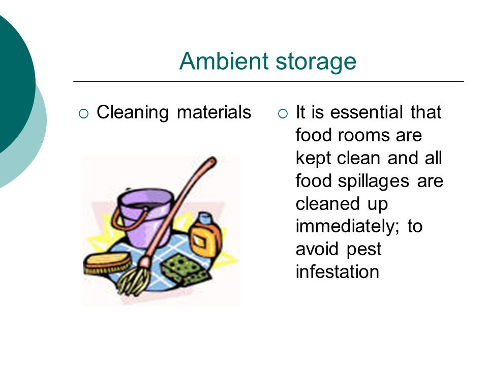 Ambient storage  Cleaning materials  It is essential that food rooms are kept clean and all food spillages are cleaned up immediately; to avoid pest infestation