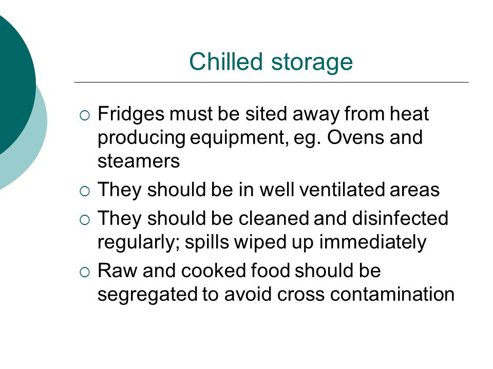 Chilled Storage  Hot food must never be put in the fridge  It should not be over filled as the air will not circulate properly and the temperature will not be able to be maintained  Temperature checks should be carried out on a daily basis and recorded  Dates on products should be checked daily to ensure you aren't in possession of food past its use by date