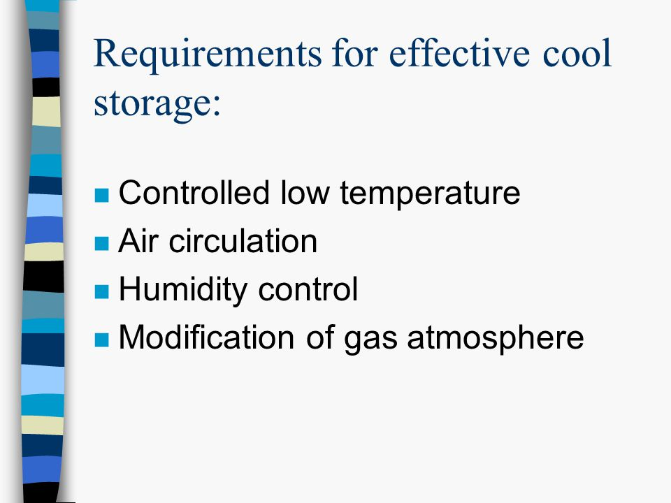 Requirements for effective cool storage: n Controlled low temperature n Air circulation n Humidity control n Modification of gas atmosphere