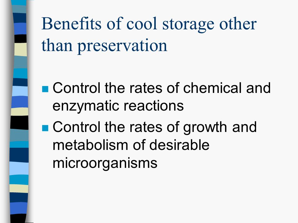 Benefits of cool storage other than preservation n Control the rates of chemical and enzymatic reactions n Control the rates of growth and metabolism of desirable microorganisms
