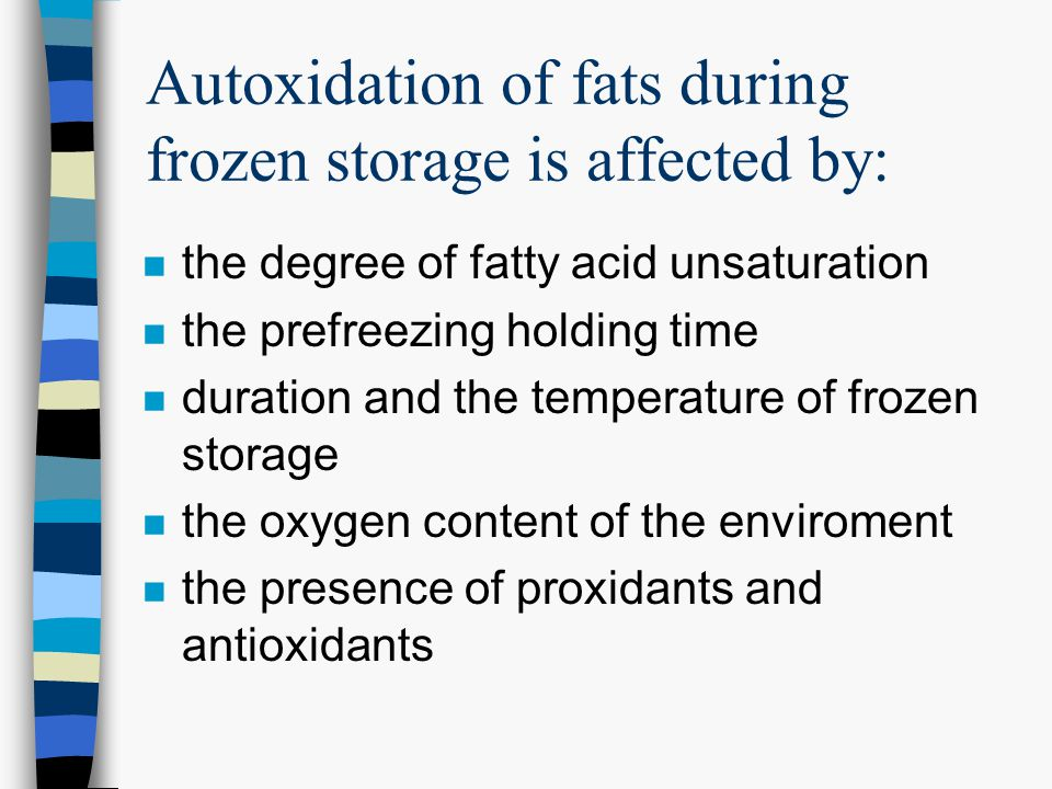 Autoxidation of fats during frozen storage is affected by: n the degree of fatty acid unsaturation n the prefreezing holding time n duration and the temperature of frozen storage n the oxygen content of the enviroment n the presence of proxidants and antioxidants