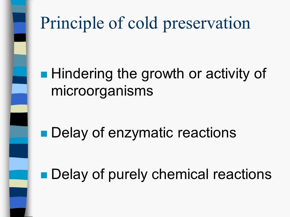 Principle of cold preservation n Hindering the growth or activity of microorganisms n Delay of enzymatic reactions n Delay of purely chemical reactions