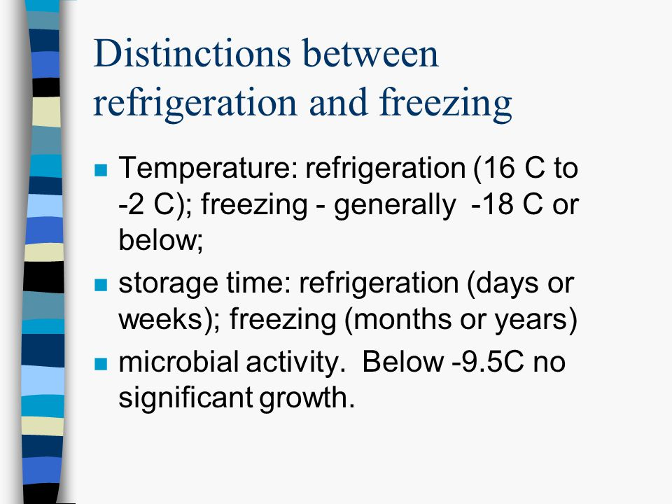 Distinctions between refrigeration and freezing n Temperature: refrigeration (16 C to -2 C); freezing - generally -18 C or below; n storage time: refrigeration (days or weeks); freezing (months or years) n microbial activity.