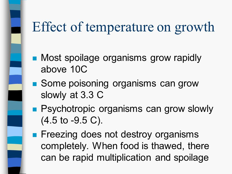 Effect of temperature on growth n Most spoilage organisms grow rapidly above 10C n Some poisoning organisms can grow slowly at 3.3 C n Psychotropic organisms can grow slowly (4.5 to -9.5 C).