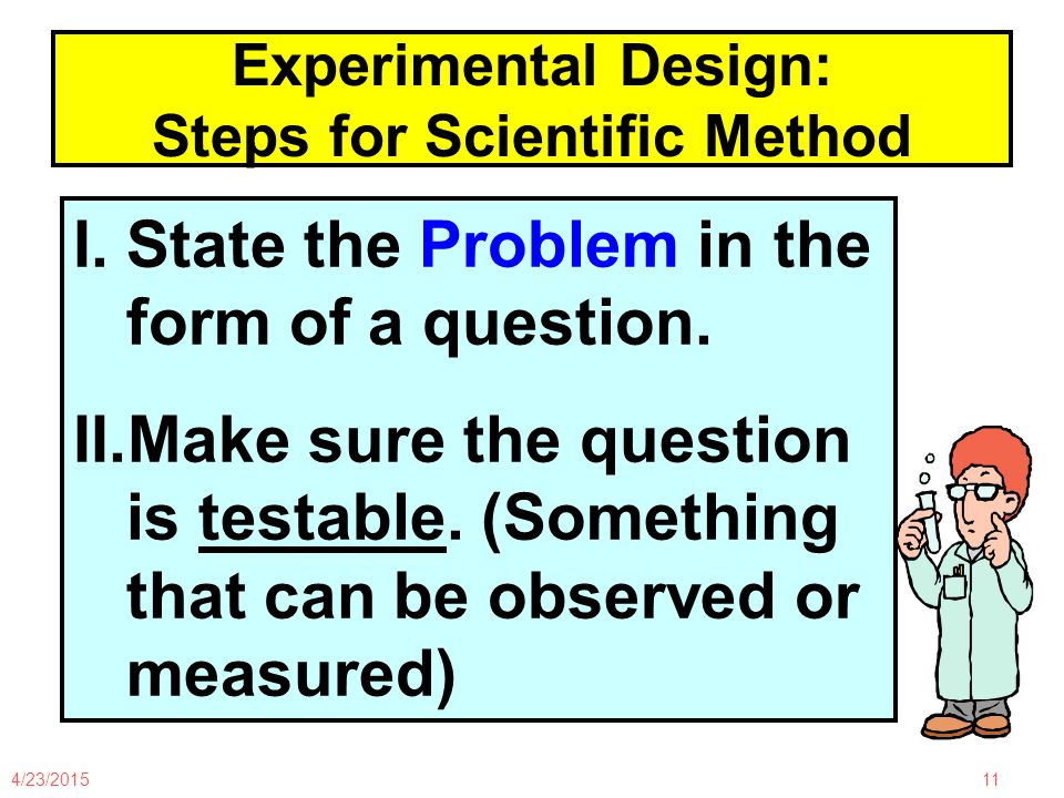 4/23/201511 Experimental Design: Steps for Scientific Method I.State the Problem in the form of a question.