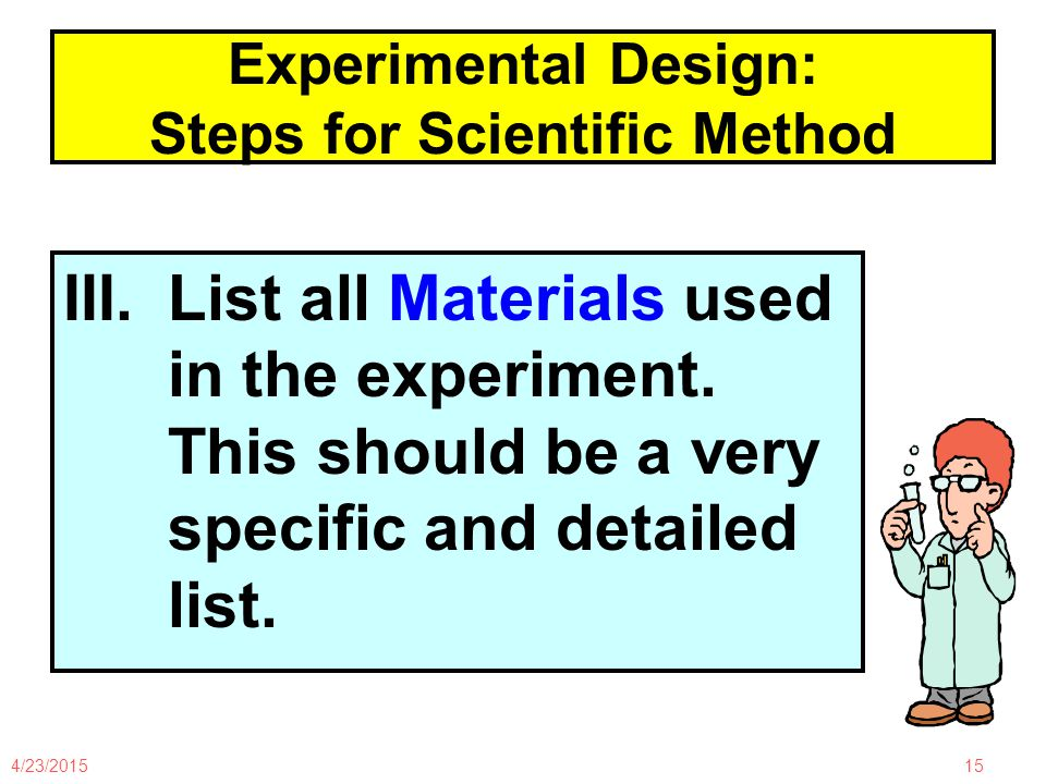 4/23/201515 Experimental Design: Steps for Scientific Method III.List all Materials used in the experiment.