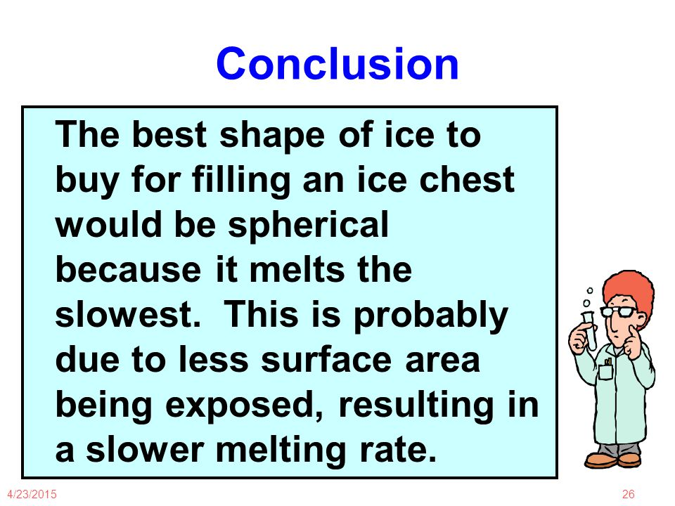 4/23/201526 Conclusion The best shape of ice to buy for filling an ice chest would be spherical because it melts the slowest.