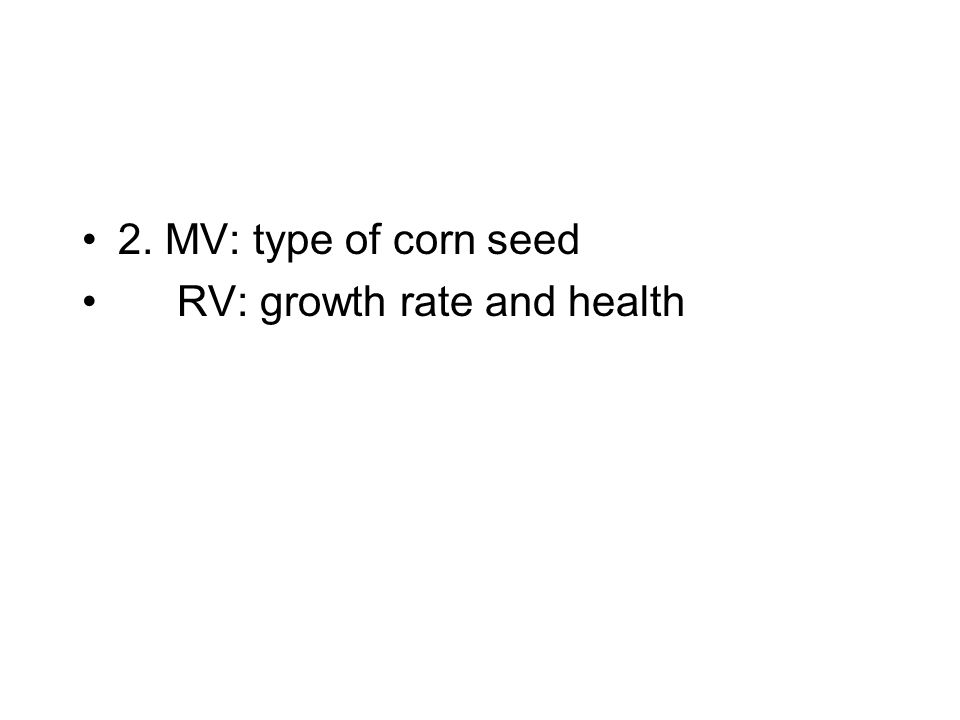 2. MV: type of corn seed RV: growth rate and health