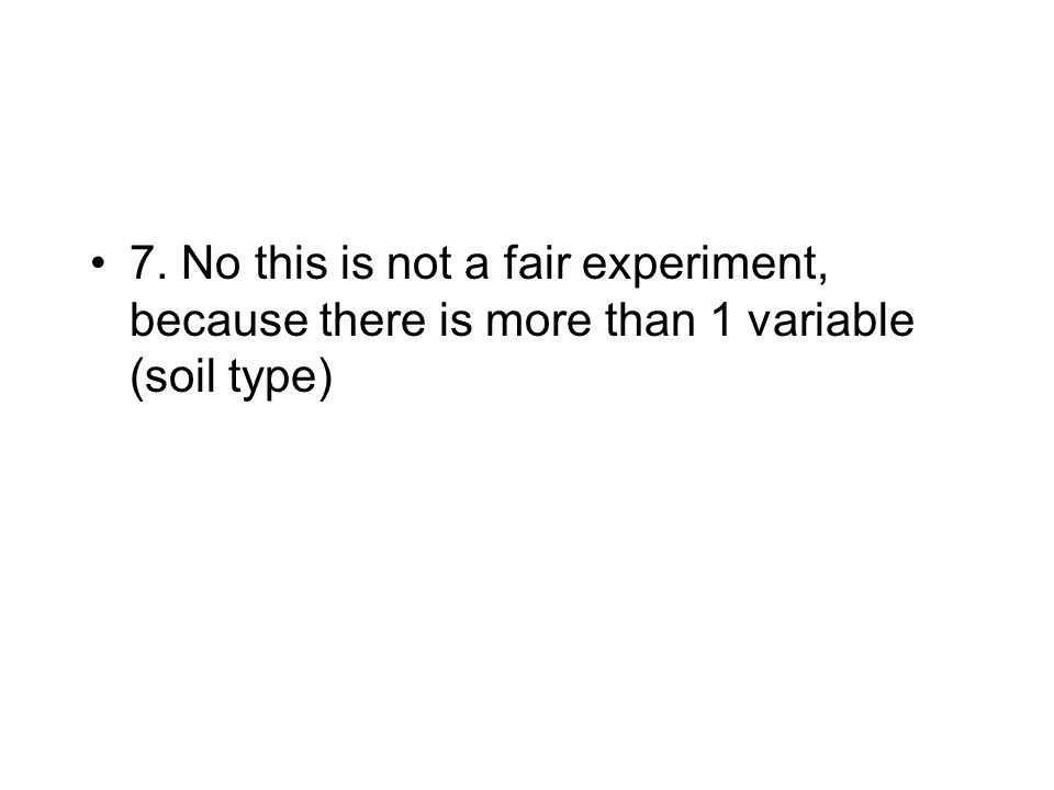 7. No this is not a fair experiment, because there is more than 1 variable (soil type)