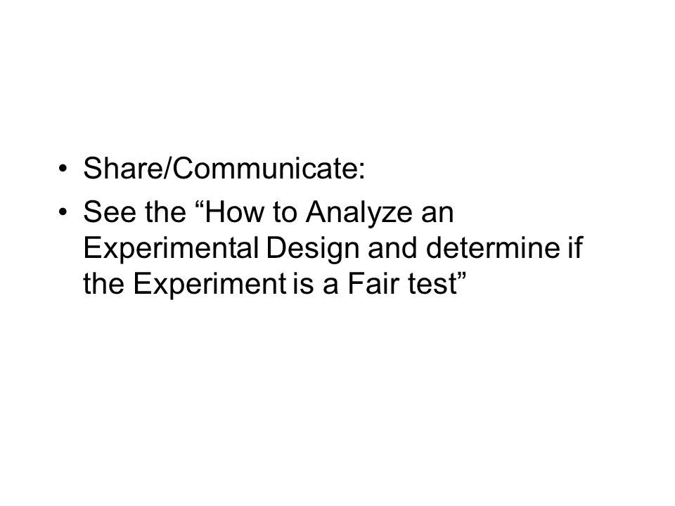 Share/Communicate: See the How to Analyze an Experimental Design and determine if the Experiment is a Fair test