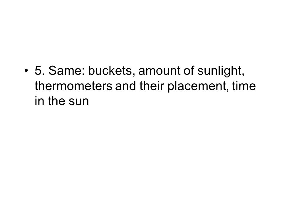 5. Same: buckets, amount of sunlight, thermometers and their placement, time in the sun